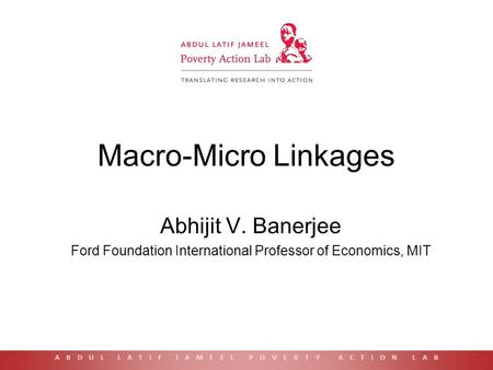 Macro-Micro Linkages Abhijit V. Banerjee Ford Foundation International Professor of Economics, MIT A B D U L L A T I F J A M E E L P O V E R T Y A C T.