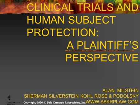 Copyright, 1996 © Dale Carnegie & Associates, Inc. CLINICAL TRIALS AND HUMAN SUBJECT PROTECTION: A PLAINTIFF'S PERSPECTIVE ALAN MILSTEIN SHERMAN SILVERSTEIN.