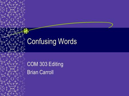 Confusing Words COM 303 Editing Brian Carroll. Who vs. Whom Who –Substitutes for the subject –Example: Who let the dogs out? Whom –Substitutes for objective.