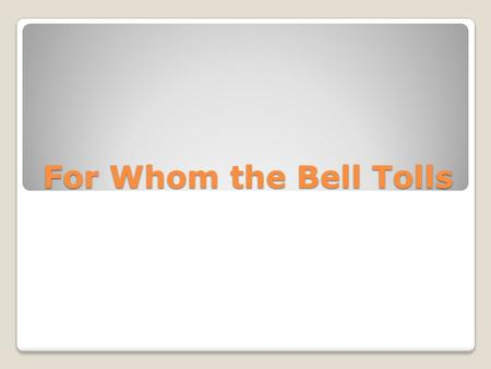 For Whom the Bell Tolls. Ernest Hemingway Be sure that you know about the author from your notes and the film.