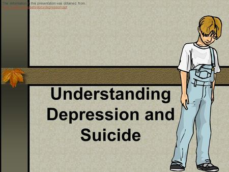 Understanding Depression and Suicide The information in this presentation was obtained from.: www.reslife.net/assets/docs/depression.ppt www.reslife.net/assets/docs/depression.ppt.