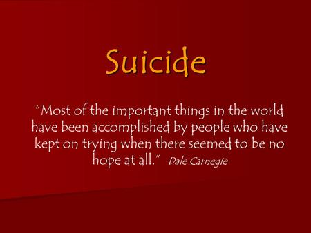"Suicide ""Most of the important things in the world have been accomplished by people who have kept on trying when there seemed to be no hope at all."" Dale."