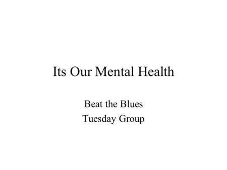Its Our Mental Health Beat the Blues Tuesday Group.