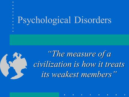 "Psychological Disorders ""The measure of a civilization is how it treats its weakest members"""