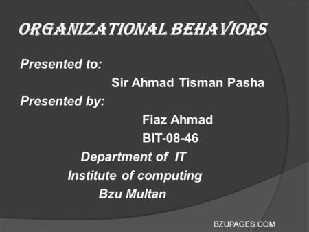 BZUPAGES.COM Organizational Behaviors Presented to: Sir Ahmad Tisman Pasha Presented by: Fiaz Ahmad BIT-08-46 Department of IT Institute of computing Bzu.