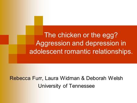 The chicken or the egg? Aggression and depression in adolescent romantic relationships. Rebecca Furr, Laura Widman & Deborah Welsh University of Tennessee.