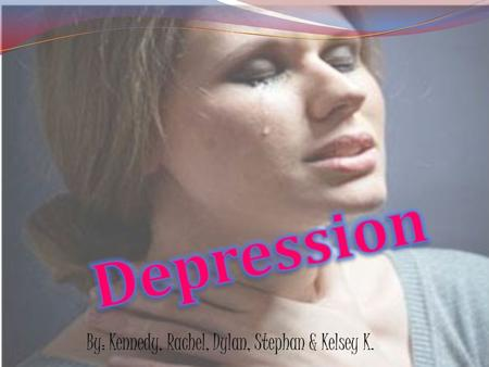 By: Kennedy, Rachel, Dylan, Stephan & Kelsey K.. Depression is an illness that involves the body, mood and thoughts and that affects the way a person.