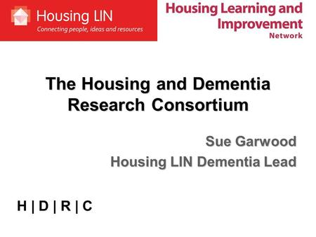 The Housing and Dementia Research Consortium Sue Garwood Housing LIN Dementia Lead H | D | R | C.