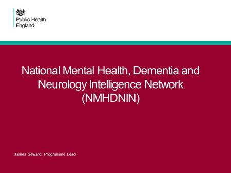 National Mental Health, Dementia and Neurology Intelligence Network (NMHDNIN) James Seward, Programme Lead.