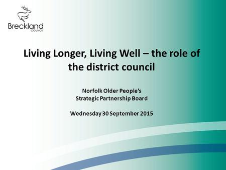 Living Longer, Living Well – the role of the district council Norfolk Older People's Strategic Partnership Board Wednesday 30 September 2015.