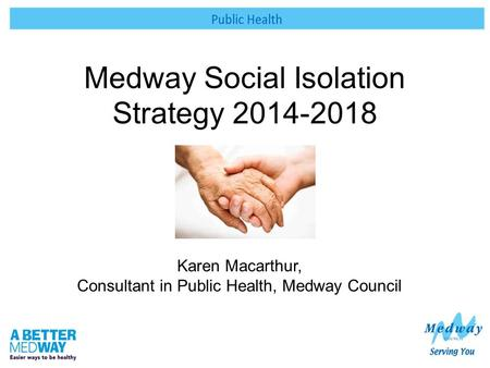 Medway Social Isolation Strategy 2014-2018 Karen Macarthur, Consultant in Public Health, Medway Council.