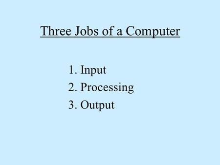 Three Jobs of a Computer 1. Input 2. Processing 3. Output.