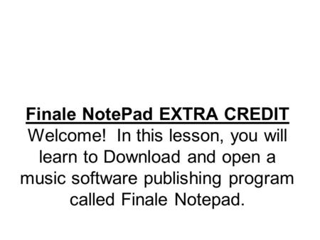Finale NotePad EXTRA CREDIT Welcome! In this lesson, you will learn to Download and open a music software publishing program called Finale Notepad.