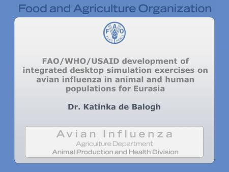 FAO/WHO/USAID development of integrated desktop simulation exercises on avian influenza in animal and human populations for Eurasia Dr. Katinka de Balogh.