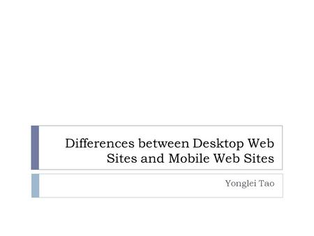 Differences between Desktop Web Sites and Mobile Web Sites Yonglei Tao.