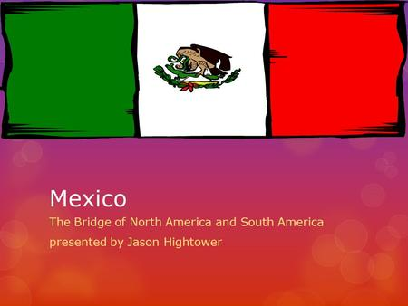 Mexico The Bridge of North America and South America presented by Jason Hightower.