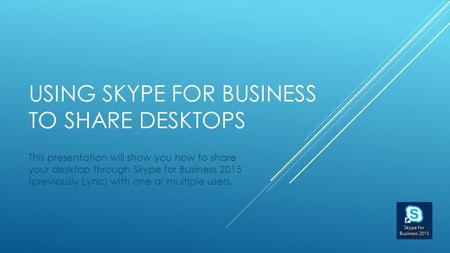USING SKYPE FOR BUSINESS TO SHARE DESKTOPS This presentation will show you how to share your desktop through Skype for Business 2015 (previously Lync)