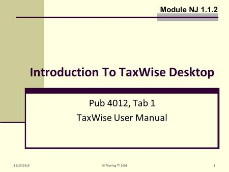 12/20/2015NJ Training TY 20081 Introduction To TaxWise Desktop Pub 4012, Tab 1 TaxWise User Manual Module NJ 1.1.2.