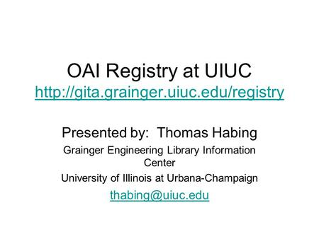 OAI Registry at UIUC   Presented by: Thomas Habing Grainger Engineering Library.