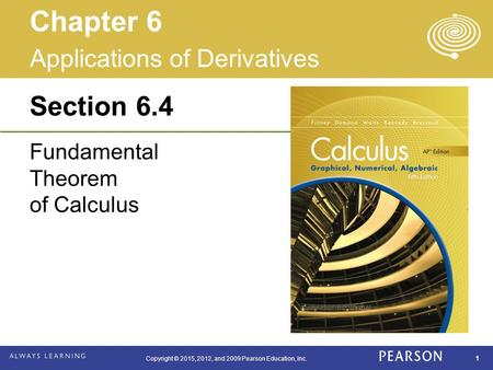 Copyright © 2015, 2012, and 2009 Pearson Education, Inc. 1 Section 6.4 Fundamental Theorem of Calculus Applications of Derivatives Chapter 6.