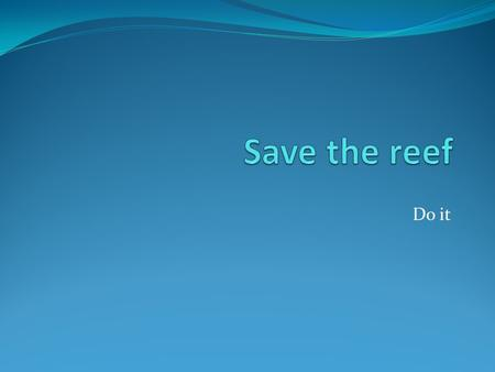 Do it. Why I personally want to save the reef because I enjoy the ocean and everything that lives in it. I enjoy to go swimming dive down and experience.