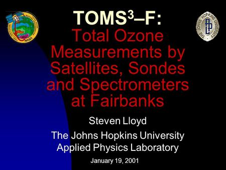 January 19, 2001 TOMS 3 –F: Total Ozone Measurements by Satellites, Sondes and Spectrometers at Fairbanks Steven Lloyd The Johns Hopkins University Applied.