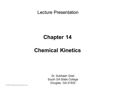 Chapter 14 Chemical Kinetics Dr. Subhash Goel South GA State College Douglas, GA 31533 Lecture Presentation © 2012 Pearson Education, Inc.
