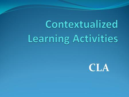 CLA. Topics of Discussion What is Contextualized Learning? The Purpose of a CLA CLA Development – Process Examples of CLA's What is in a CLA CLA Ministry.