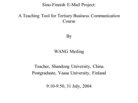 Sino-Finnish E-Mail Project: A Teaching Tool for Tertiary Business Communication Course By WANG Meiling Teacher, Shandong University, China Postgraduate,