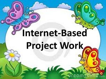 Internet-Based Project Work. Why do Internet-based project work? It's a structured way for teachers to incorporate the Internet into the language classroom.