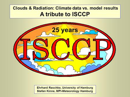 Clouds & Radiation: Climate data vs. model results A tribute to ISCCP Ehrhard Raschke, University of Hamburg Stefan Kinne, MPI-Meteorology Hamburg 25 years.