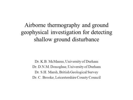 Airborne thermography and ground geophysical investigation for detecting shallow ground disturbance Dr. K.B. McManus, University of Durham Dr. D.N.M. Donoghue,