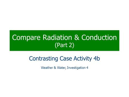 Compare Radiation & Conduction (Part 2) Contrasting Case Activity 4b Weather & Water, Investigation 4.