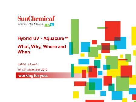 Working for you. InPrint - Munich 10-12 th November 2015 Hybrid UV - Aquacure™ What, Why, Where and When.