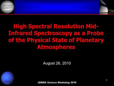 IGRINS Science Workshop 2010 1 High Spectral Resolution Mid- Infrared Spectroscopy as a Probe of the Physical State of Planetary Atmospheres August 26,