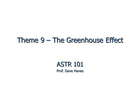 Theme 9 – The Greenhouse Effect ASTR 101 Prof. Dave Hanes.