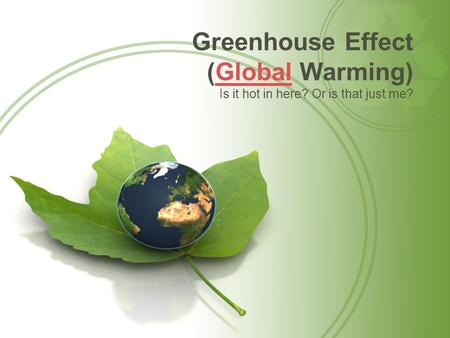 Greenhouse Effect (Global Warming)Global Is it hot in here? Or is that just me?