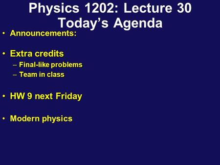 Physics 1202: Lecture 30 Today's Agenda Announcements: Extra creditsExtra credits –Final-like problems –Team in class HW 9 next FridayHW 9 next Friday.