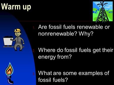 Warm up 1. Are fossil fuels renewable or nonrenewable? Why? 2. Where do fossil fuels get their energy from? 3. What are some examples of fossil fuels?