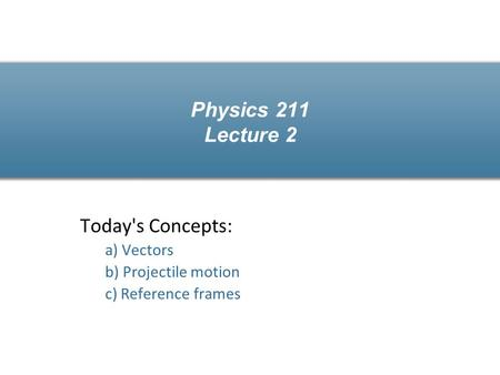 Physics 211 Lecture 2 Today's Concepts: a) Vectors b) Projectile motion c) Reference frames.