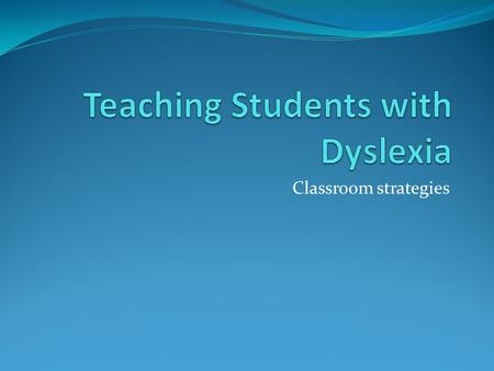 Classroom strategies. Teaching students with Dyslexia dyslexic students often experience difficulties with: visual tracking auditory perception organization.