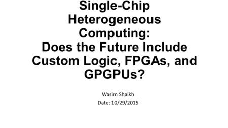 Single-Chip Heterogeneous Computing: Does the Future Include Custom Logic, FPGAs, and GPGPUs? Wasim Shaikh Date: 10/29/2015.