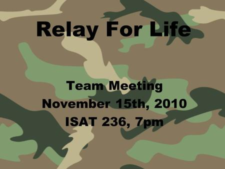 Relay For Life Team Meeting November 15th, 2010 ISAT 236, 7pm.