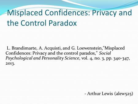 Misplaced Confidences: Privacy and the Control Paradox L. Brandimarte, A. Acquisti, and G. Loewenstein,Misplaced Confidences: Privacy and the control.