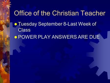 Office of the Christian Teacher  Tuesday September 8-Last Week of Class  POWER PLAY ANSWERS ARE DUE.
