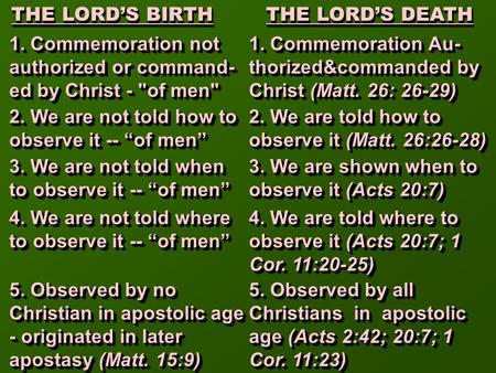 THE LORD'S BIRTH THE LORD'S DEATH THE LORD'S BIRTH THE LORD'S DEATH 1. Commemoration not authorized or command- ed by Christ - of men 2. We are not told.