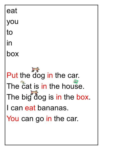 Eat you to in box Put the dog in the car. The cat is in the house. The big dog is in the box. I can eat bananas. You can go in the car.