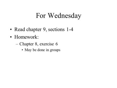 For Wednesday Read chapter 9, sections 1-4 Homework: –Chapter 8, exercise 6 May be done in groups.