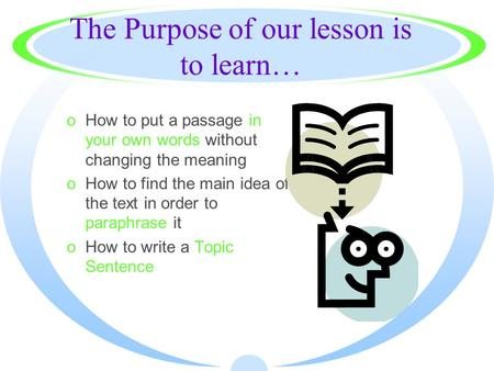 The Purpose of our lesson is to learn… oHow to put a passage in your own words without changing the meaning oHow to find the main idea of the text in.
