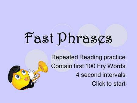 Fast Phrases Repeated Reading practice Contain first 100 Fry Words 4 second intervals Click to start.